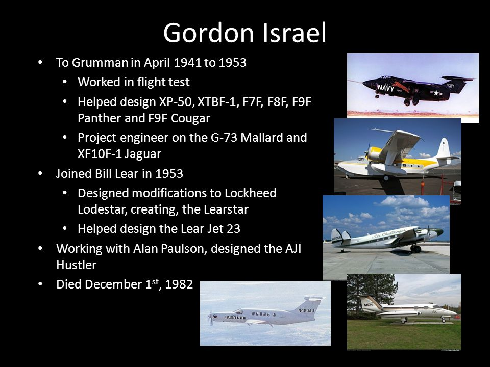 Gordon Israel To Grumman in April 1941 to 1953 Worked in flight test Helped design XP-50, XTBF-1, F7F, F8F, F9F Panther and F9F Cougar Project engineer on the G-73 Mallard and XF10F-1 Jaguar Joined Bill Lear in 1953 Designed modifications to Lockheed Lodestar, creating, the Learstar Helped design the Lear Jet 23 Working with Alan Paulson, designed the AJI Hustler Died December 1 st, 1982