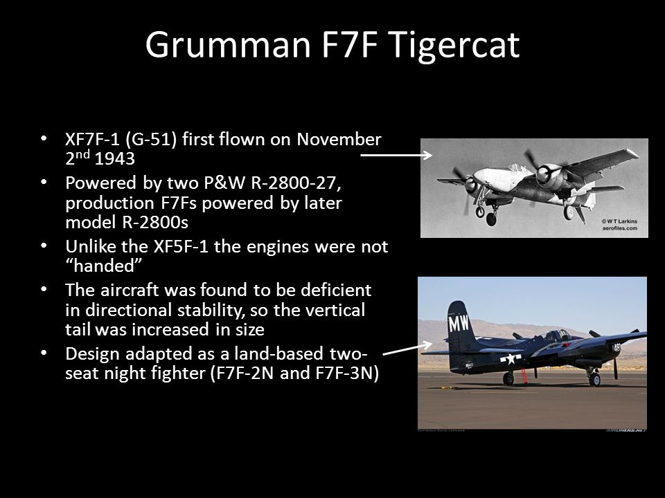 Grumman F7F Tigercat XF7F-1 (G-51) first flown on November 2 nd 1943 Powered by two P&W R-2800-27, production F7Fs powered by later model R-2800s Unlike the XF5F-1 the engines were not handed The aircraft was found to be deficient in directional stability, so the vertical tail was increased in size Design adapted as a land-based two- seat night fighter (F7F-2N and F7F-3N)