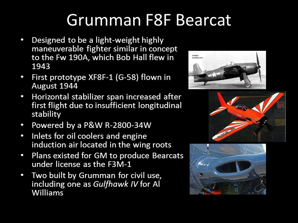 Grumman F8F Bearcat Designed to be a light-weight highly maneuverable fighter similar in concept to the Fw 190A, which Bob Hall flew in 1943 First prototype XF8F-1 (G-58) flown in August 1944 Horizontal stabilizer span increased after first flight due to insufficient longitudinal stability Powered by a P&W R-2800-34W Inlets for oil coolers and engine induction air located in the wing roots Plans existed for GM to produce Bearcats under license as the F3M-1 Two built by Grumman for civil use, including one as Gulfhawk IV for Al Williams