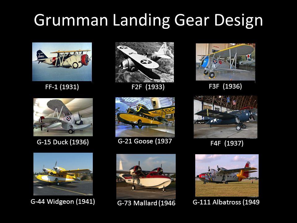 Grumman Landing Gear Design G-15 Duck (1936) G-111 Albatross (1949) G-73 Mallard (1946) G-44 Widgeon (1941) G-21 Goose (1937) FF-1 (1931)F2F (1933) F3F (1936) F4F (1937)