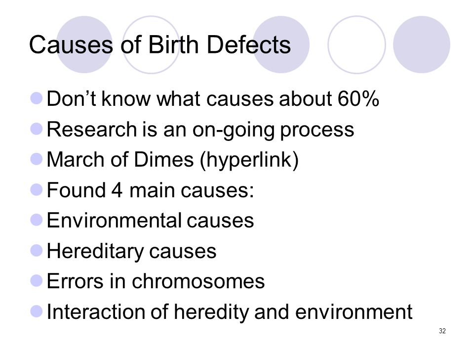 Causes of Birth Defects Don't know what causes about 60% Research is an on-going process March of Dimes (hyperlink) Found 4 main causes: Environmental