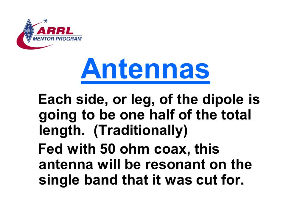 Antennas Each side, or leg, of the dipole is going to be one half of the total length. (Traditionally) Fed with 50 ohm coax, this antenna will be reso