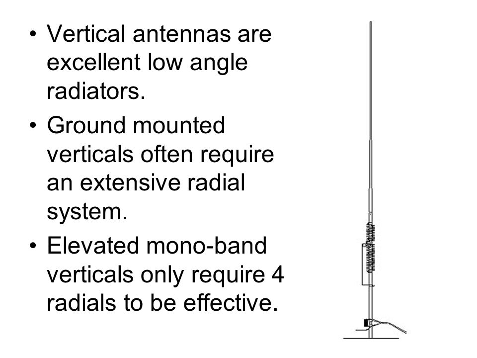 Vertical antennas are excellent low angle radiators. Ground mounted verticals often require an extensive radial system. Elevated mono-band verticals o