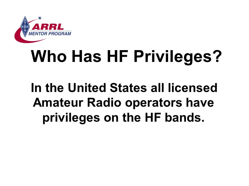 Who Has HF Privileges? In the United States all licensed Amateur Radio operators have privileges on the HF bands.