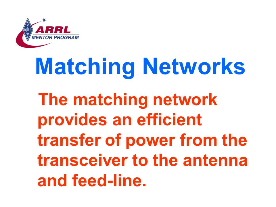 Matching Networks The matching network provides an efficient transfer of power from the transceiver to the antenna and feed-line.