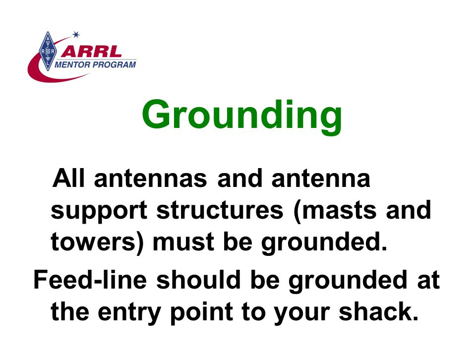 Grounding All antennas and antenna support structures (masts and towers) must be grounded. Feed-line should be grounded at the entry point to your sha