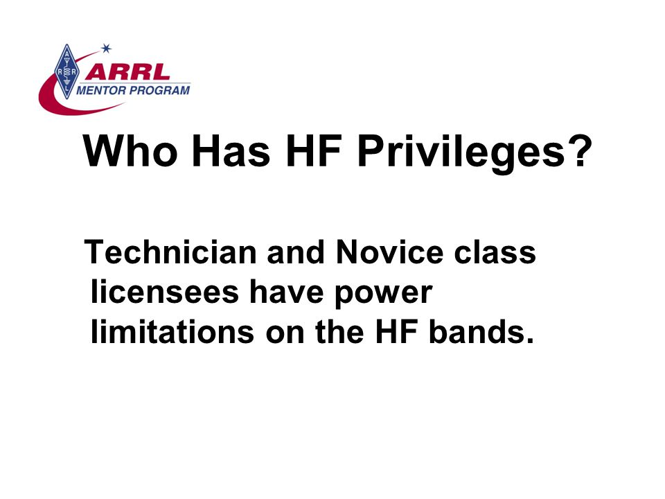 Who Has HF Privileges? Technician and Novice class licensees have power limitations on the HF bands.