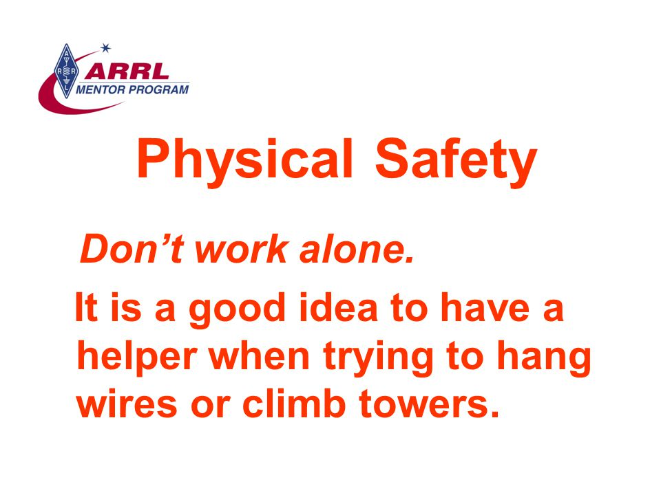 Physical Safety Don't work alone. It is a good idea to have a helper when trying to hang wires or climb towers.