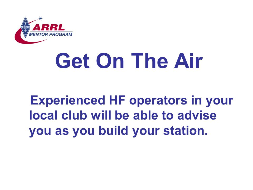 Get On The Air Experienced HF operators in your local club will be able to advise you as you build your station.