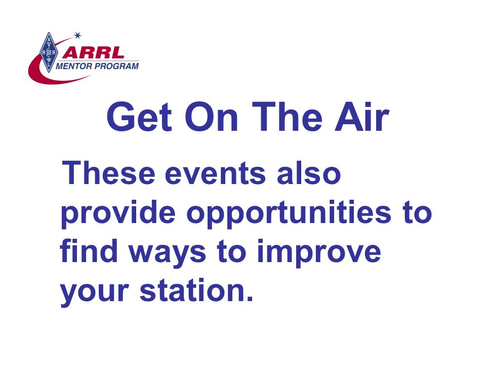 Get On The Air These events also provide opportunities to find ways to improve your station.