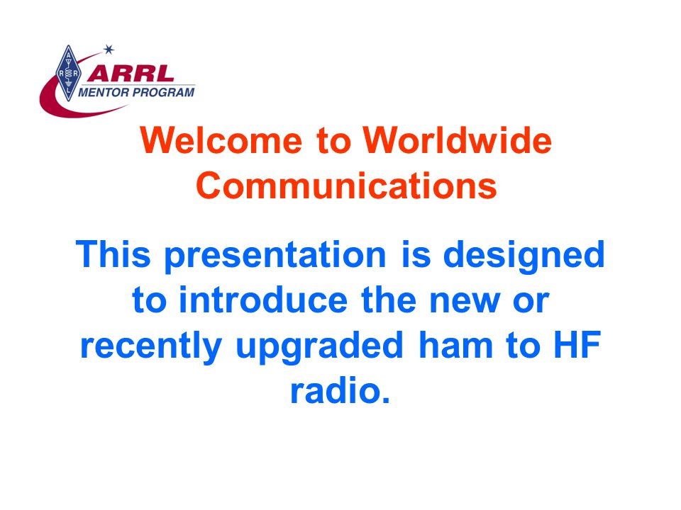 Welcome to Worldwide Communications This presentation is designed to introduce the new or recently upgraded ham to HF radio.