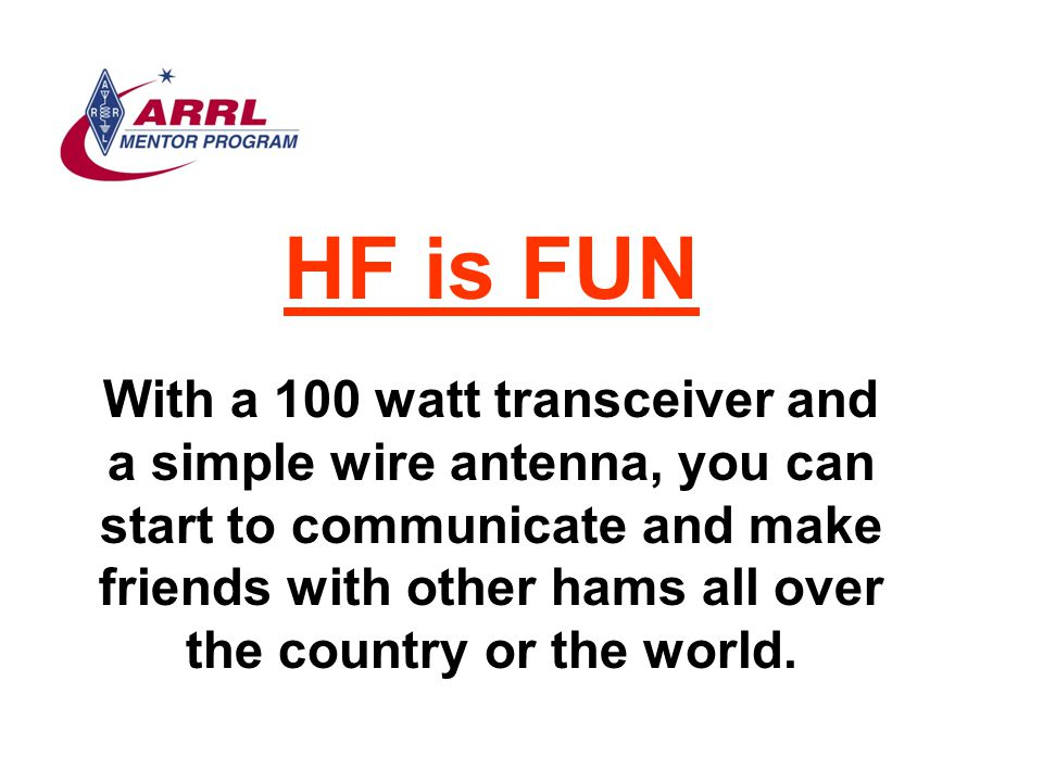 HF is FUN With a 100 watt transceiver and a simple wire antenna, you can start to communicate and make friends with other hams all over the country or