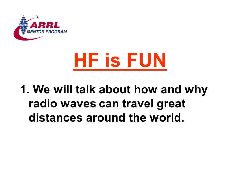 HF is FUN 1. We will talk about how and why radio waves can travel great distances around the world.