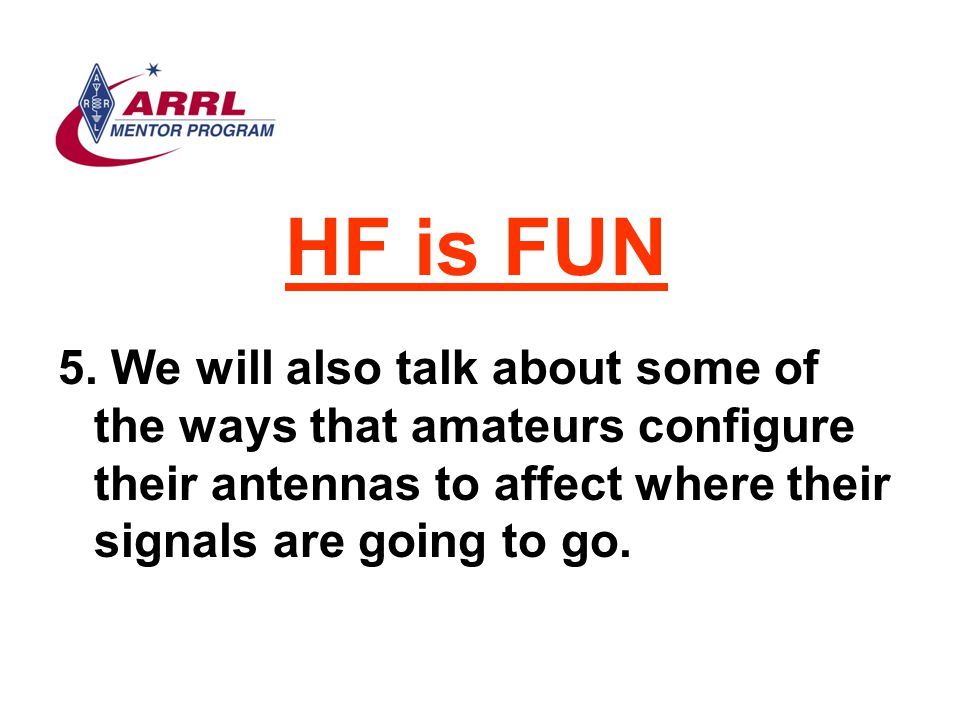 HF is FUN 5. We will also talk about some of the ways that amateurs configure their antennas to affect where their signals are going to go.