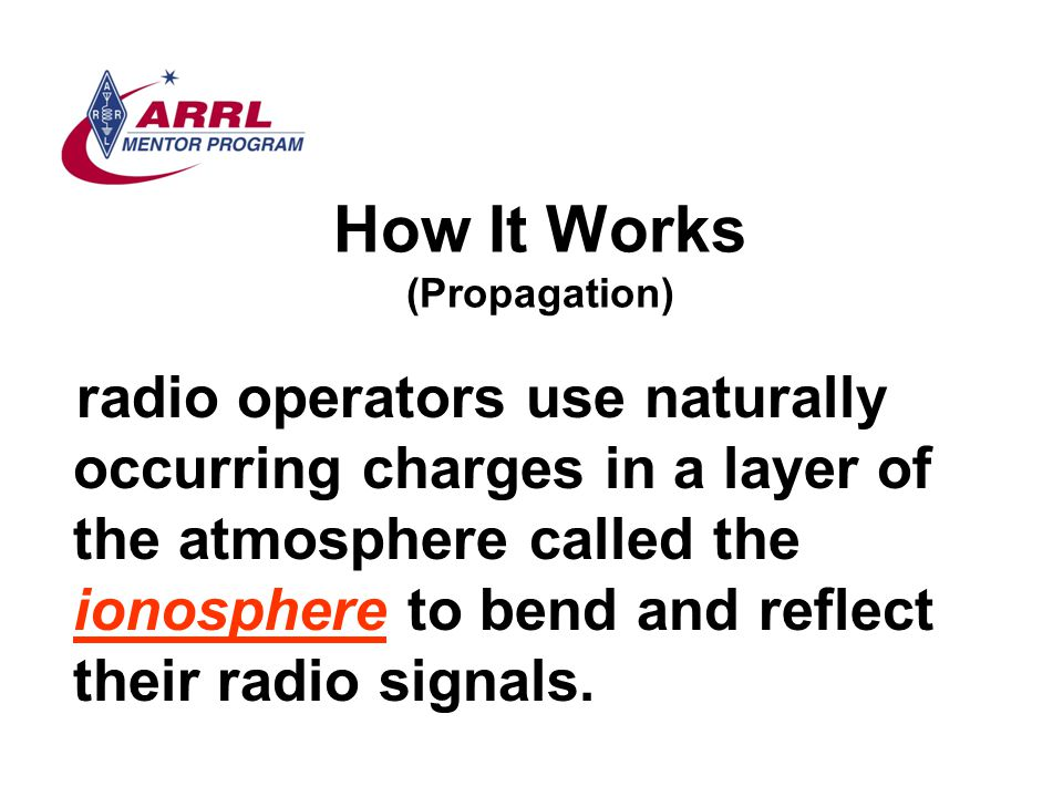 How It Works (Propagation) radio operators use naturally occurring charges in a layer of the atmosphere called the ionosphere to bend and reflect thei