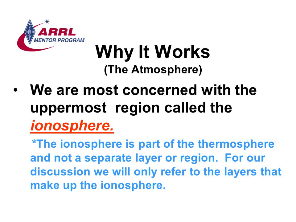 Why It Works (The Atmosphere) We are most concerned with the uppermost region called the ionosphere. *The ionosphere is part of the thermosphere and n