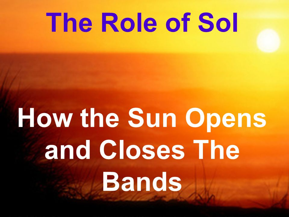 The Role of Sol How the Sun Opens and Closes The Bands