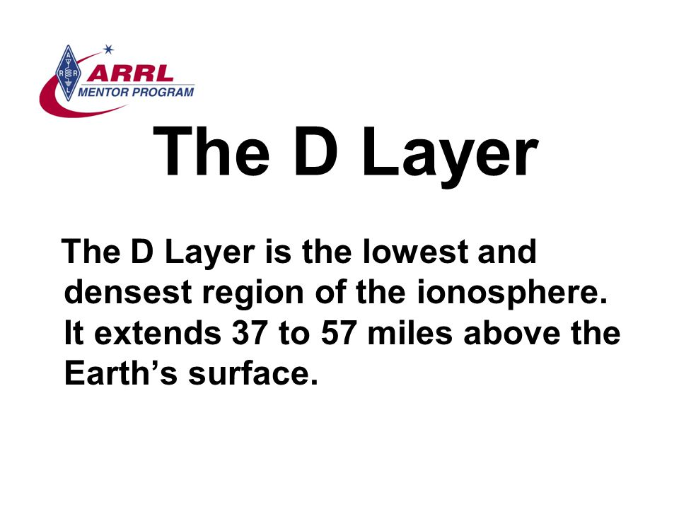 The D Layer The D Layer is the lowest and densest region of the ionosphere. It extends 37 to 57 miles above the Earth's surface.
