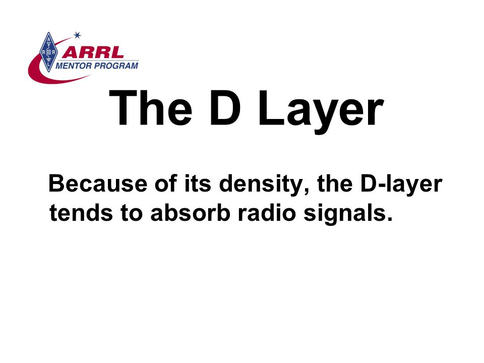 The D Layer Because of its density, the D-layer tends to absorb radio signals.