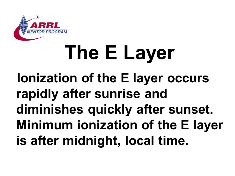 The E Layer Ionization of the E layer occurs rapidly after sunrise and diminishes quickly after sunset. Minimum ionization of the E layer is after mid
