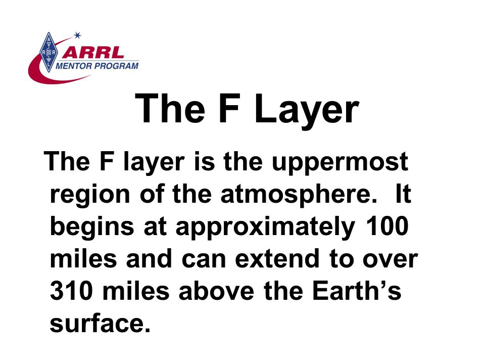 The F Layer The F layer is the uppermost region of the atmosphere. It begins at approximately 100 miles and can extend to over 310 miles above the Ear