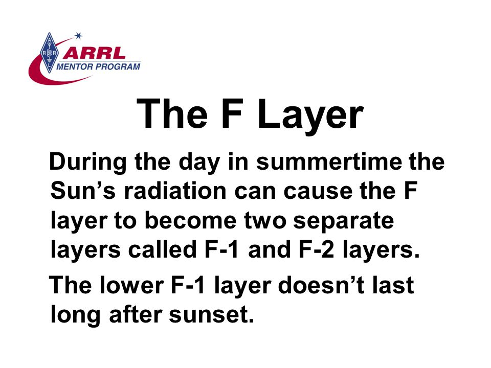 The F Layer During the day in summertime the Sun's radiation can cause the F layer to become two separate layers called F-1 and F-2 layers. The lower