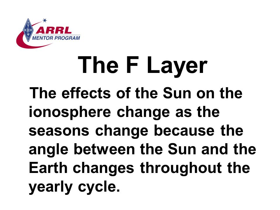 The F Layer The effects of the Sun on the ionosphere change as the seasons change because the angle between the Sun and the Earth changes throughout t