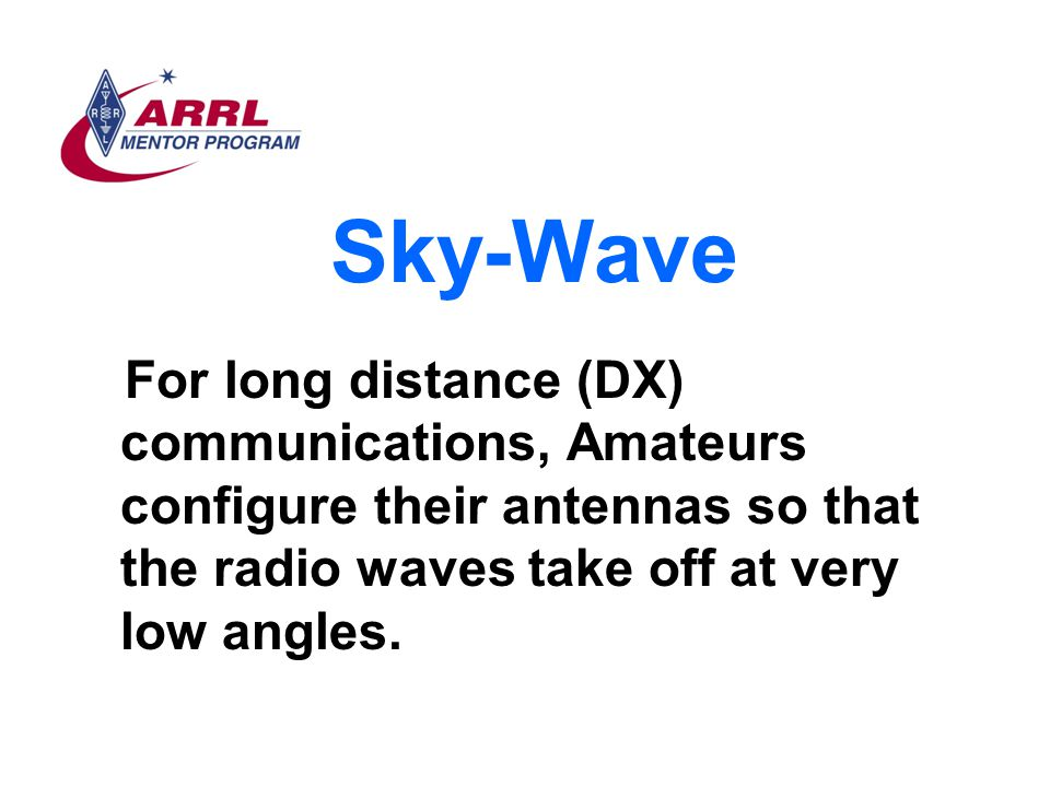 Sky-Wave For long distance (DX) communications, Amateurs configure their antennas so that the radio waves take off at very low angles.