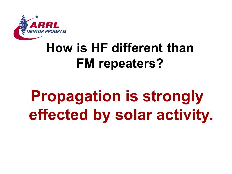 How is HF different than FM repeaters? Propagation is strongly effected by solar activity.