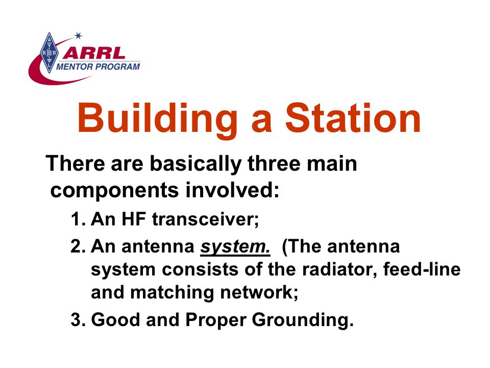 Building a Station There are basically three main components involved: 1.An HF transceiver; 2.An antenna system. (The antenna system consists of the r