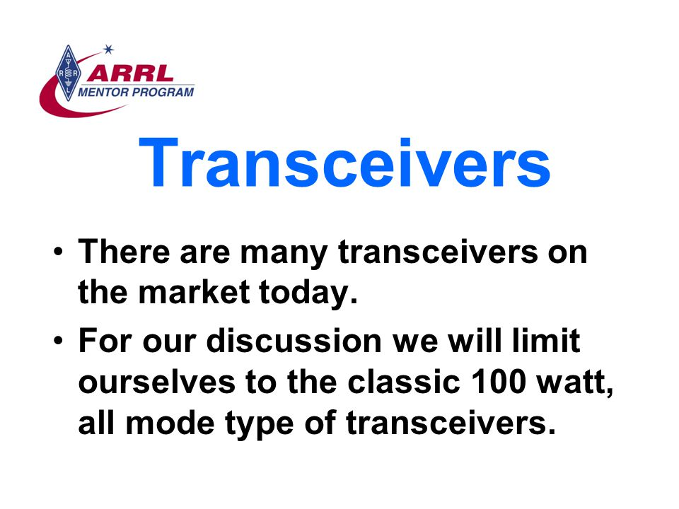 Transceivers There are many transceivers on the market today. For our discussion we will limit ourselves to the classic 100 watt, all mode type of tra