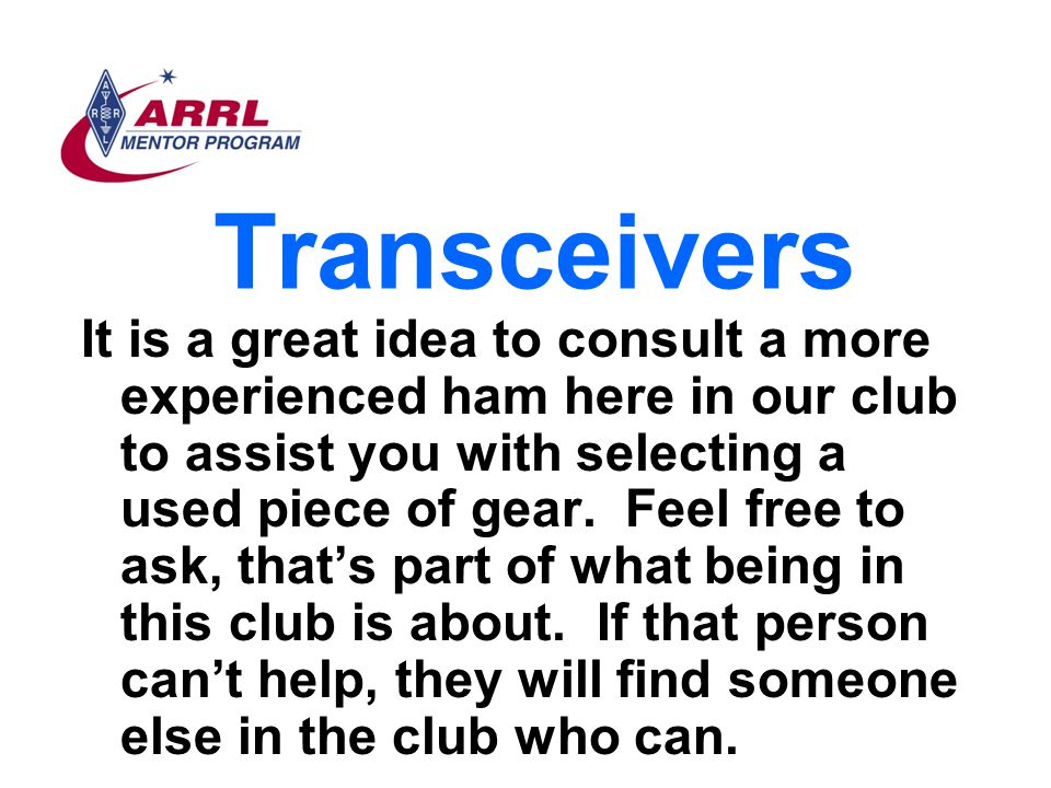 Transceivers It is a great idea to consult a more experienced ham here in our club to assist you with selecting a used piece of gear. Feel free to ask