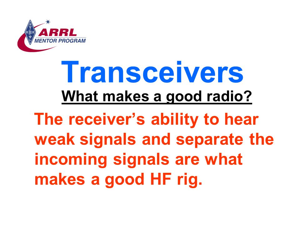 Transceivers What makes a good radio? The receiver's ability to hear weak signals and separate the incoming signals are what makes a good HF rig.
