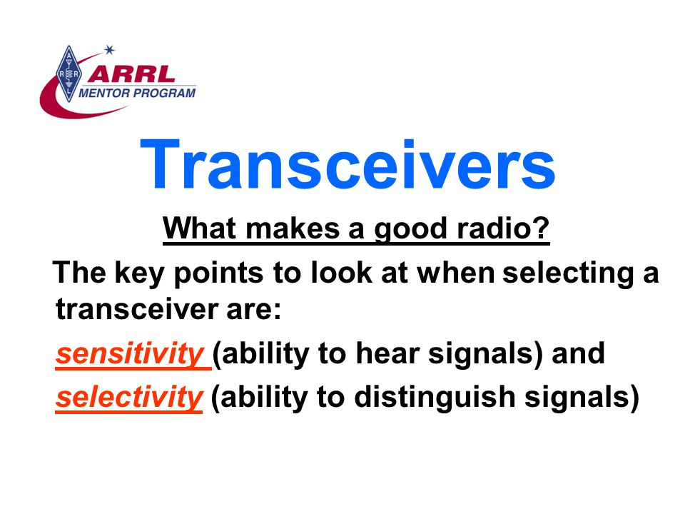 Transceivers What makes a good radio? The key points to look at when selecting a transceiver are: sensitivity (ability to hear signals) and selectivit