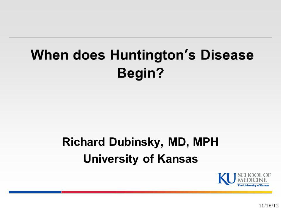 When does Huntington's Disease Begin? Richard Dubinsky, MD, MPH University of Kansas 11/16/12