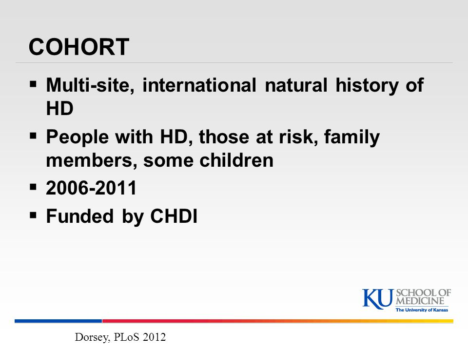 COHORT  Multi-site, international natural history of HD  People with HD, those at risk, family members, some children  2006-2011  Funded by CHDI Dorsey, PLoS 2012