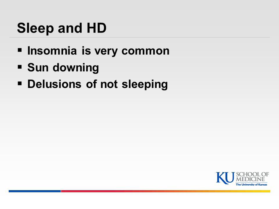 Sleep and HD  Insomnia is very common  Sun downing  Delusions of not sleeping
