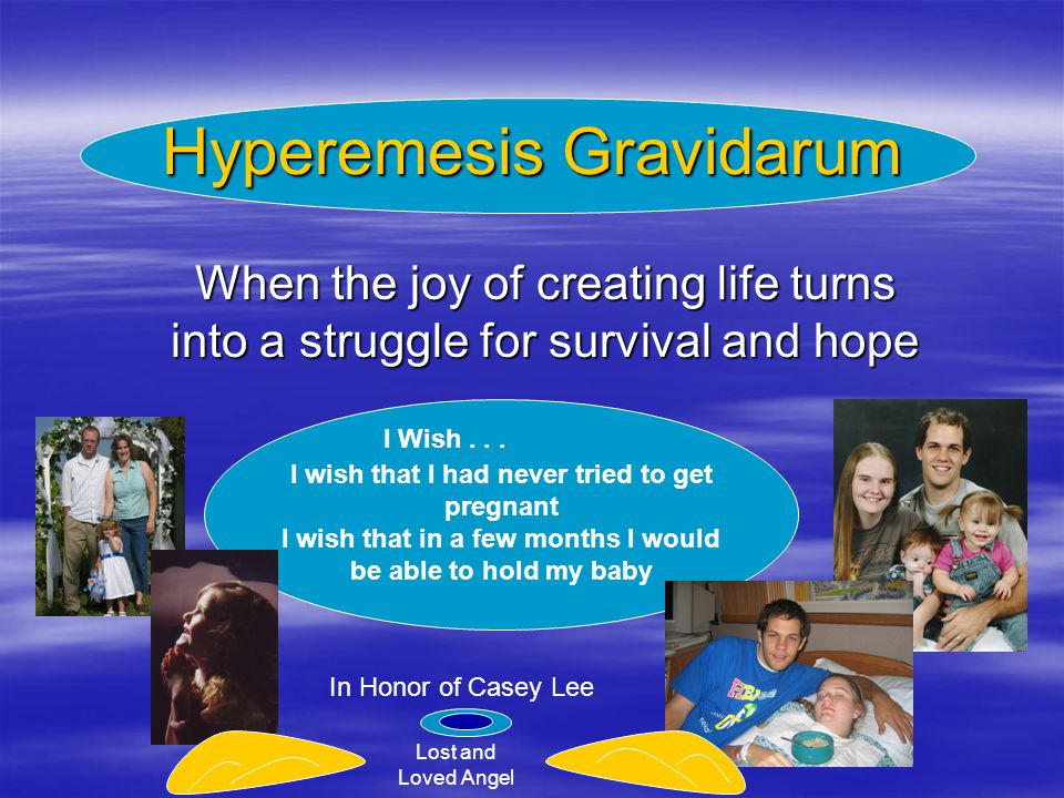 Hyperemesis Gravidarum When the joy of creating life turns into a struggle for survival and hope I wish that I had never tried to get pregnant I wish that in a few months I would be able to hold my baby I Wish...