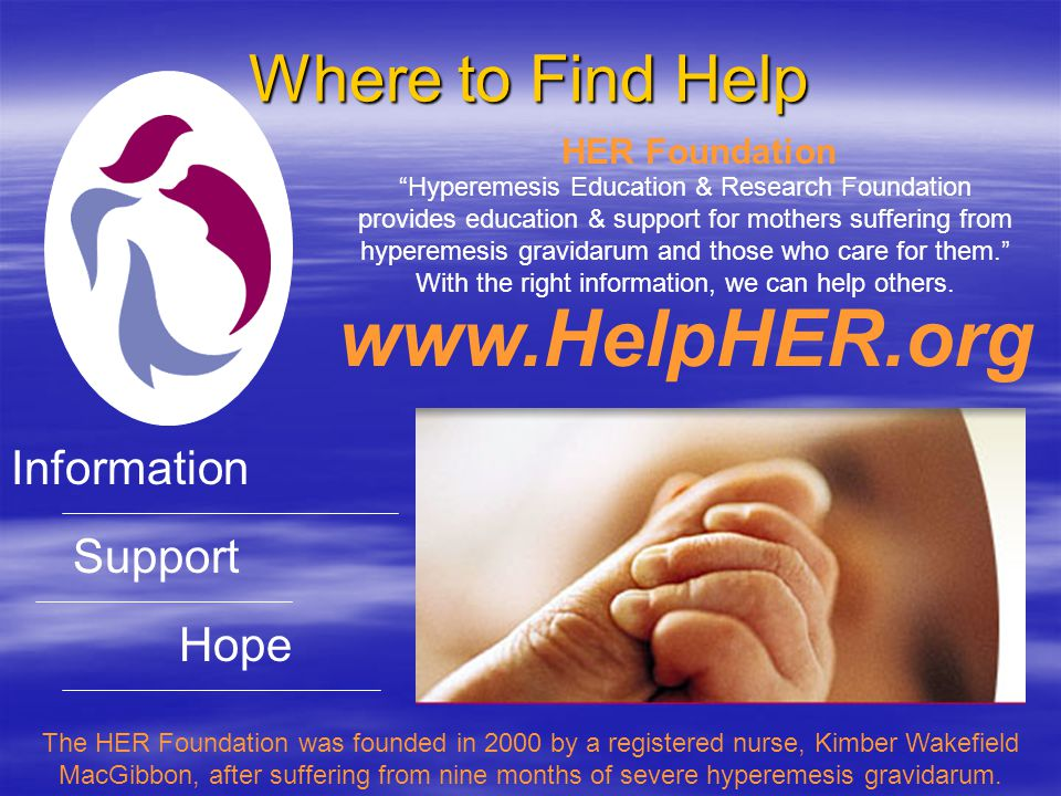 Where to Find Help www.HelpHER.org Information Support Hope The HER Foundation was founded in 2000 by a registered nurse, Kimber Wakefield MacGibbon, after suffering from nine months of severe hyperemesis gravidarum.