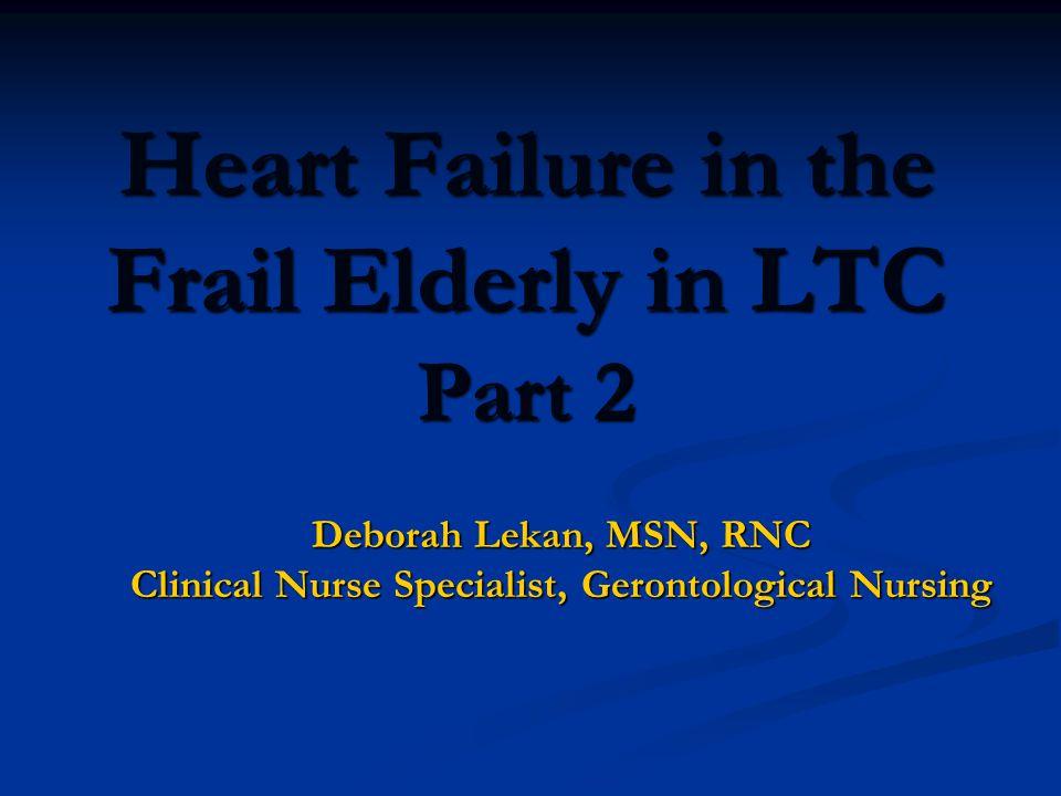 Heart Failure in the Frail Elderly in LTC Part 2 Deborah Lekan, MSN, RNC Clinical Nurse Specialist, Gerontological Nursing