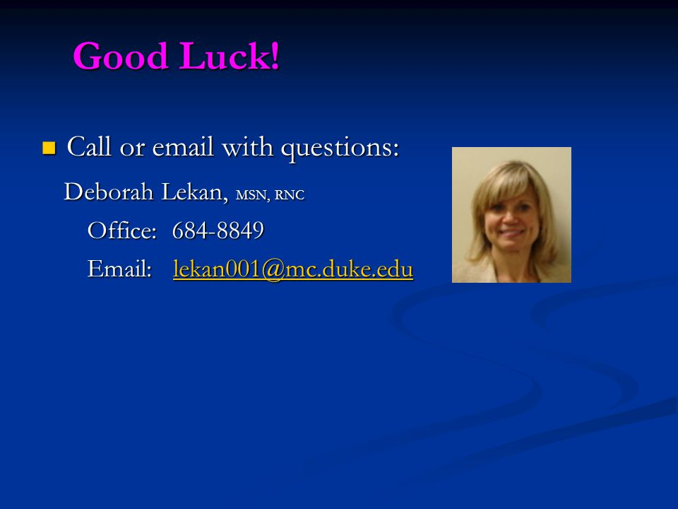 Good Luck! Good Luck! Call or email with questions: Call or email with questions: Deborah Lekan, MSN, RNC Deborah Lekan, MSN, RNC Office: 684-8849 Off