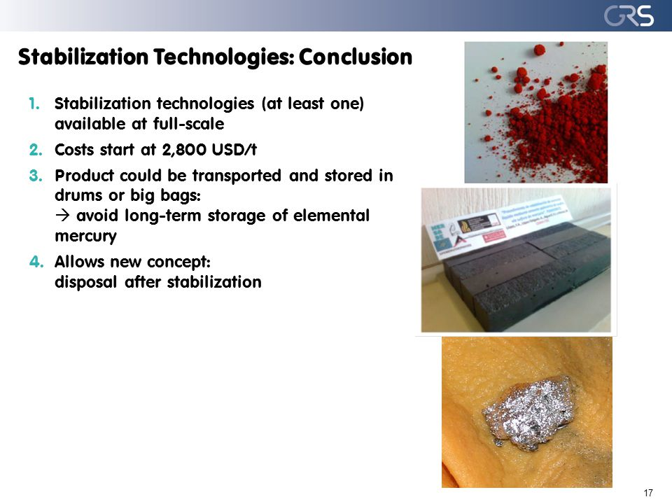 Stabilization Technologies: Conclusion 17 1.Stabilization technologies (at least one) available at full-scale 2.Costs start at 2,800 USD/t 3.Product c