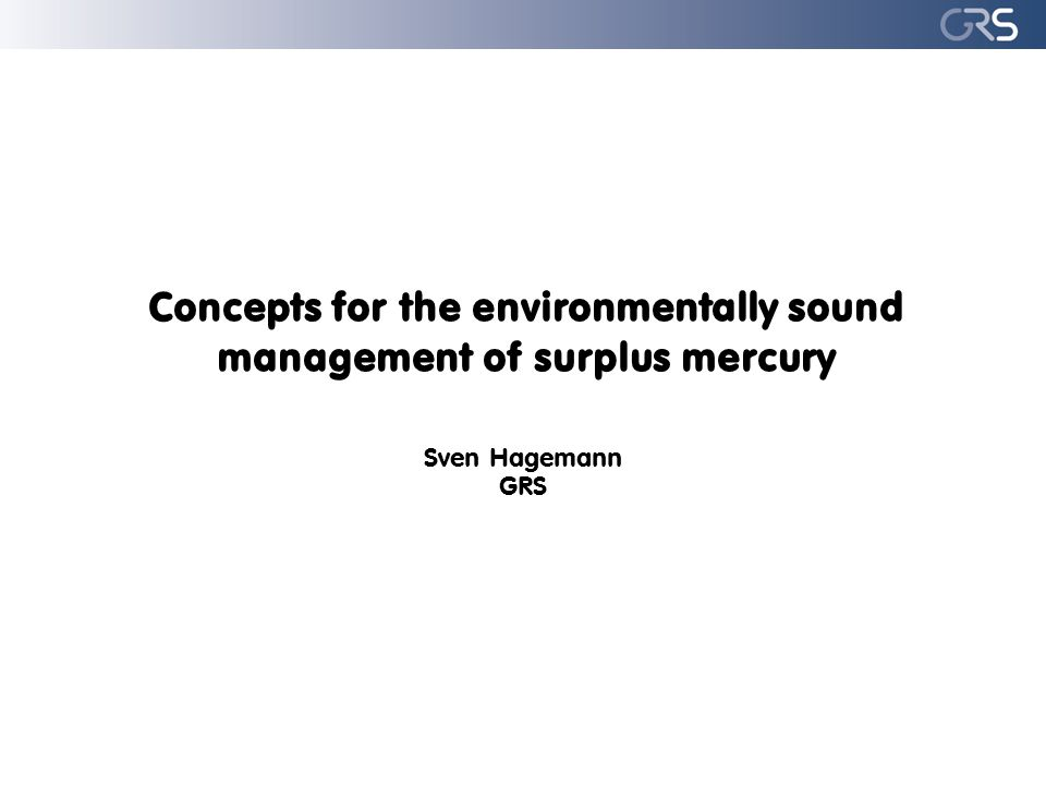 Concepts for the environmentally sound management of surplus mercury Sven Hagemann GRS