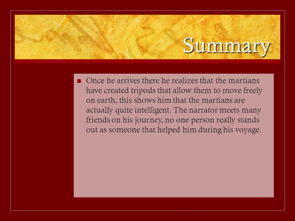 Summary Once he arrives there he realizes that the martians have created tripods that allow them to move freely on earth, this shows him that the mart