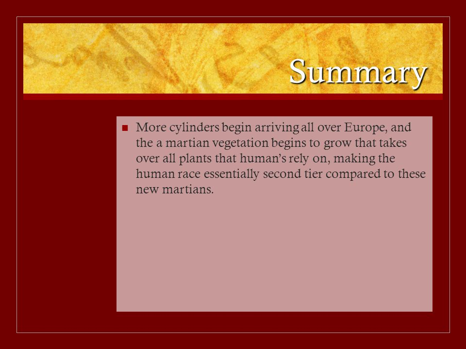 Summary More cylinders begin arriving all over Europe, and the a martian vegetation begins to grow that takes over all plants that human's rely on, making the human race essentially second tier compared to these new martians.