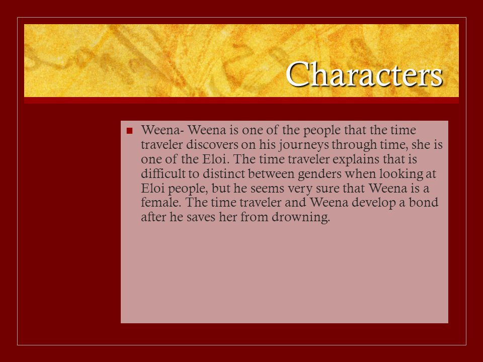 Characters Weena- Weena is one of the people that the time traveler discovers on his journeys through time, she is one of the Eloi. The time traveler