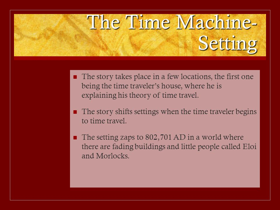 The Time Machine- Setting The story takes place in a few locations, the first one being the time traveler's house, where he is explaining his theory o