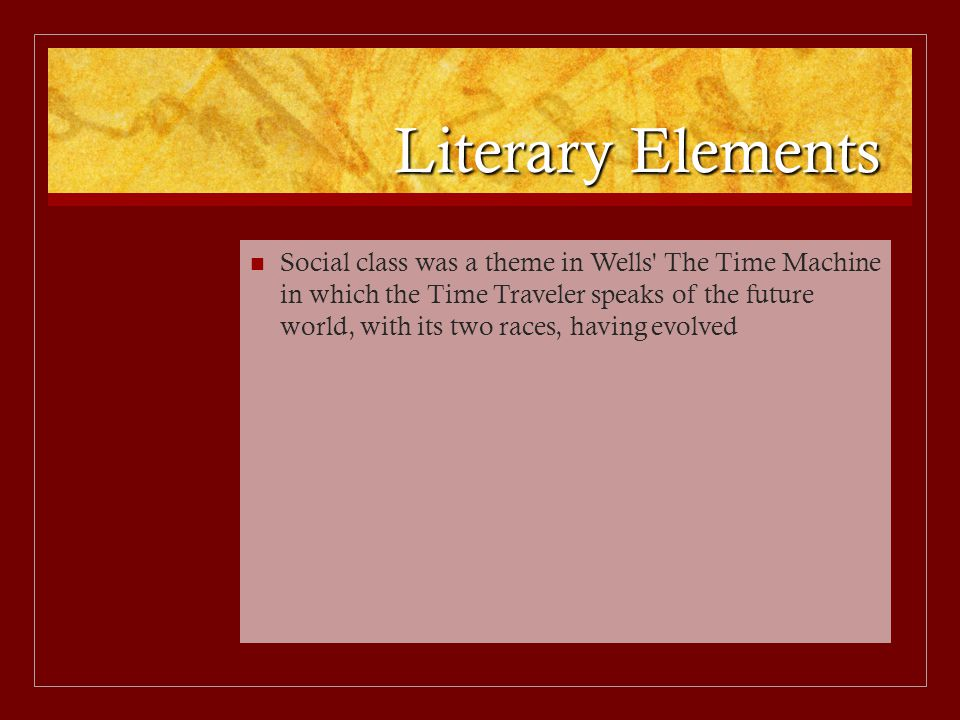 Literary Elements Social class was a theme in Wells The Time Machine in which the Time Traveler speaks of the future world, with its two races, having evolved