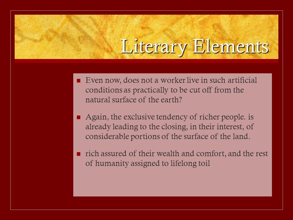 Literary Elements Even now, does not a worker live in such artificial conditions as practically to be cut off from the natural surface of the earth.