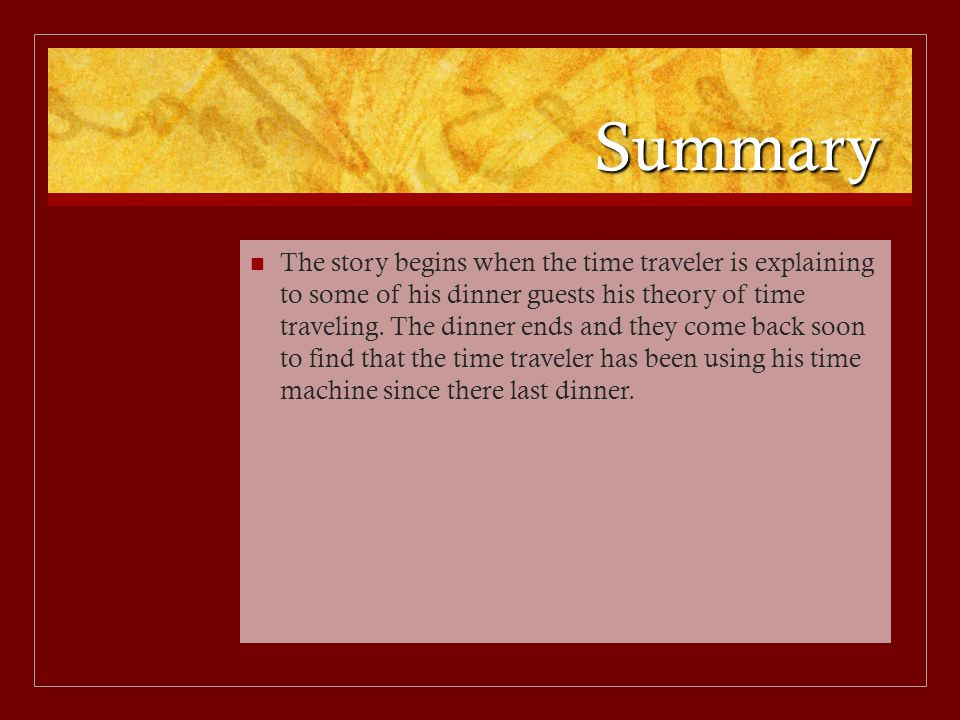 Summary The story begins when the time traveler is explaining to some of his dinner guests his theory of time traveling. The dinner ends and they come